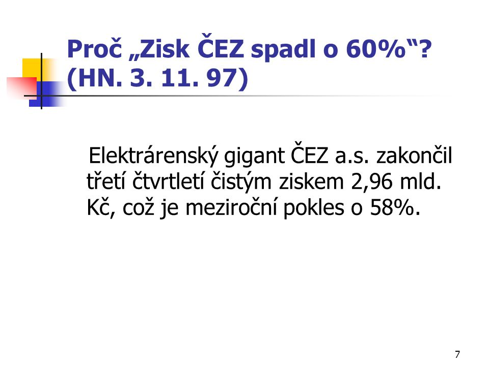 """7 Proč """"Zisk ČEZ spadl o 60%""""? (HN. 3. 11. 97) Elektrárenský gigant ČEZ a.s. zakončil třetí čtvrtletí čistým ziskem 2,96 mld. Kč, což je meziroční pok"""