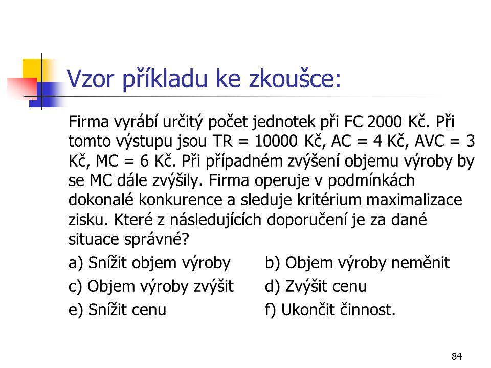 84 Vzor příkladu ke zkoušce: Firma vyrábí určitý počet jednotek při FC 2000 Kč. Při tomto výstupu jsou TR = 10000 Kč, AC = 4 Kč, AVC = 3 Kč, MC = 6 Kč