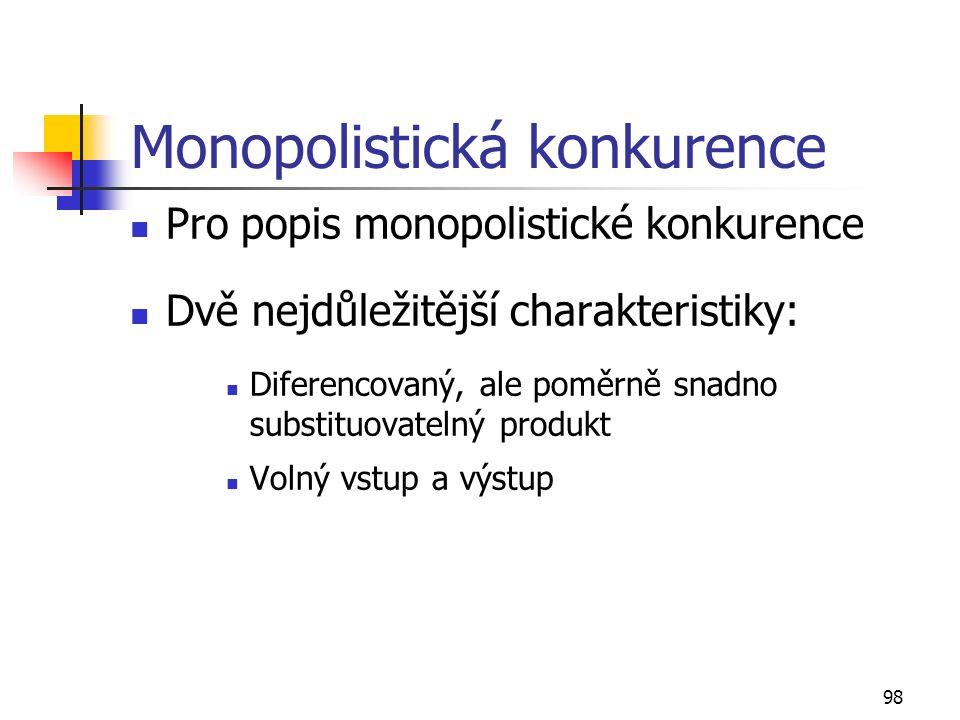 98 Monopolistická konkurence Pro popis monopolistické konkurence Dvě nejdůležitější charakteristiky: Diferencovaný, ale poměrně snadno substituovateln