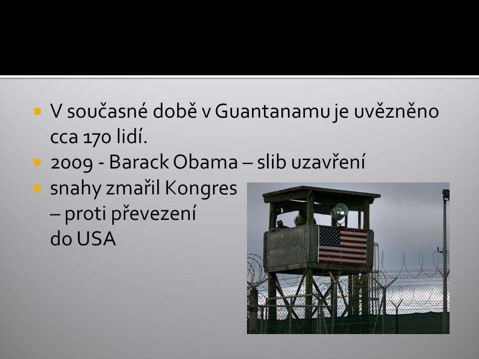  V současné době v Guantanamu je uvězněno cca 170 lidí.  2009 - Barack Obama – slib uzavření  snahy zmařil Kongres – proti převezení do USA