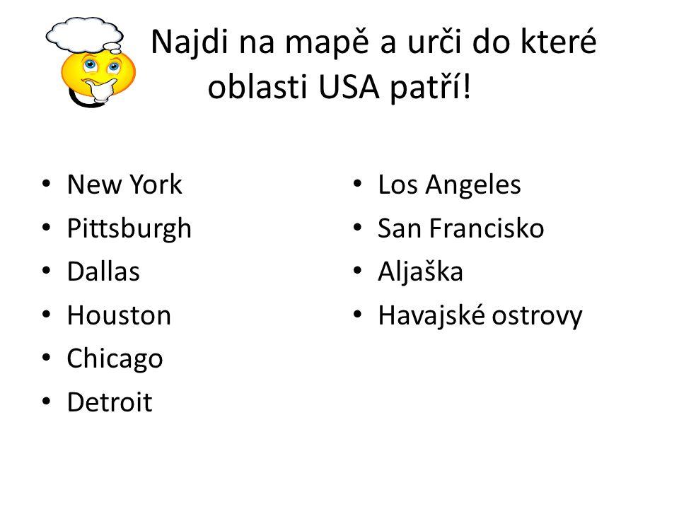 Najdi na mapě a urči do které oblasti USA patří! New York Pittsburgh Dallas Houston Chicago Detroit Los Angeles San Francisko Aljaška Havajské ostrovy