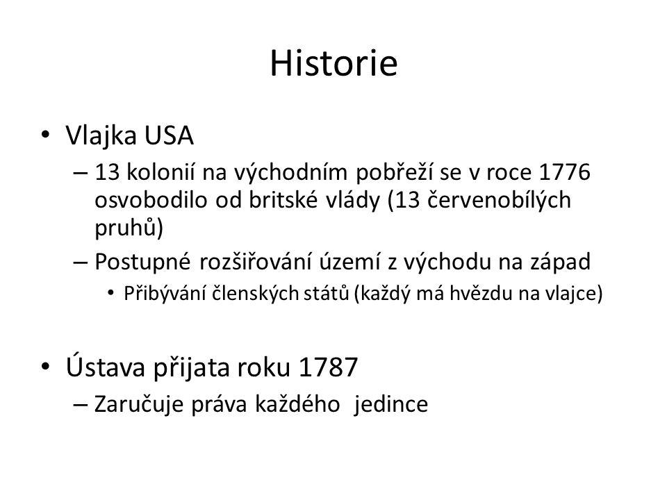 Historie Vlajka USA – 13 kolonií na východním pobřeží se v roce 1776 osvobodilo od britské vlády (13 červenobílých pruhů) – Postupné rozšiřování území z východu na západ Přibývání členských států (každý má hvězdu na vlajce) Ústava přijata roku 1787 – Zaručuje práva každého jedince