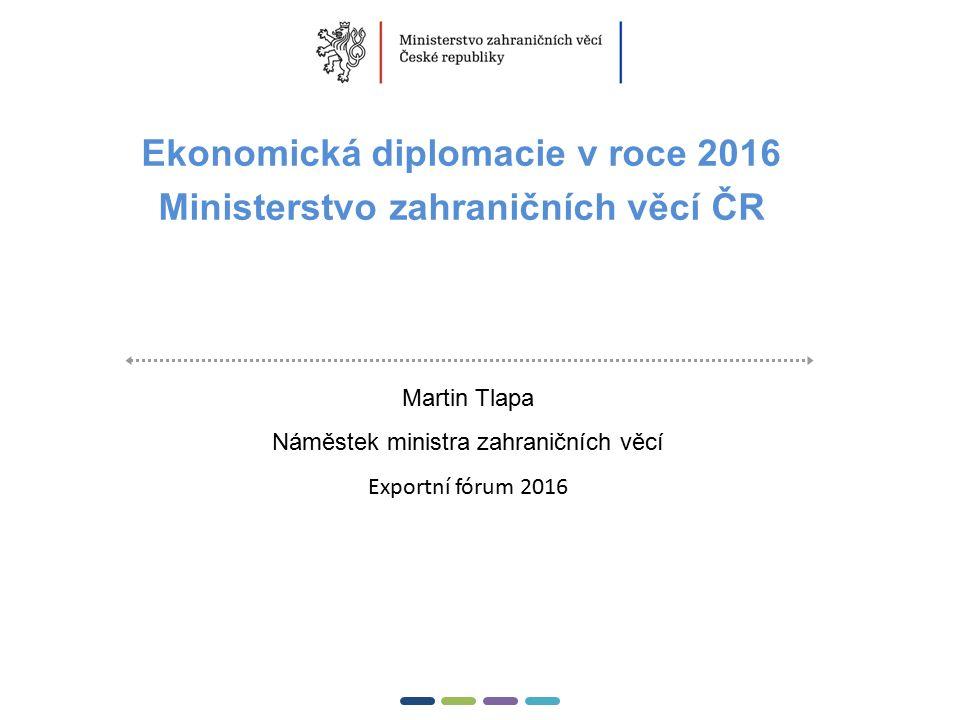 1  Ekonomická diplomacie v roce 2016 Ministerstvo zahraničních věcí ČR Martin Tlapa Náměstek ministra zahraničních věcí Exportní fórum 2016