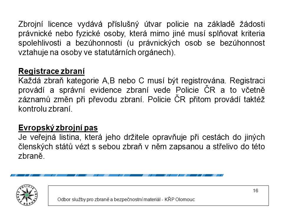 Odbor služby pro zbraně a bezpečnostní materiál - KŘP Olomouc 16 Zbrojní licence vydává příslušný útvar policie na základě žádosti právnické nebo fyzické osoby, která mimo jiné musí splňovat kriteria spolehlivosti a bezúhonnosti (u právnických osob se bezúhonnost vztahuje na osoby ve statutárních orgánech).