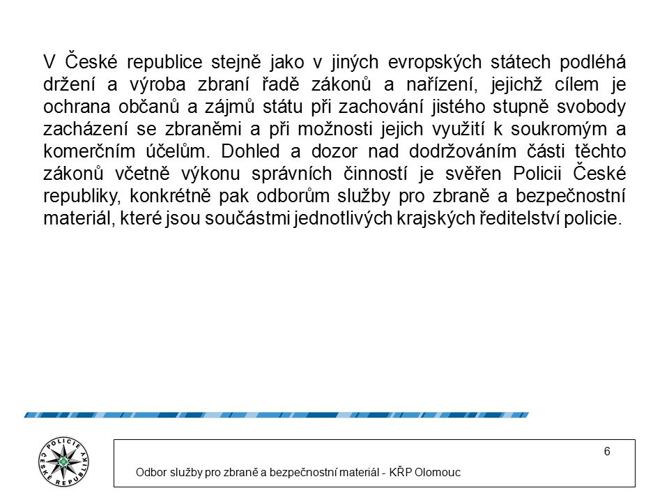 Odbor služby pro zbraně a bezpečnostní materiál - KŘP Olomouc 6 V České republice stejně jako v jiných evropských státech podléhá držení a výroba zbraní řadě zákonů a nařízení, jejichž cílem je ochrana občanů a zájmů státu při zachování jistého stupně svobody zacházení se zbraněmi a při možnosti jejich využití k soukromým a komerčním účelům.