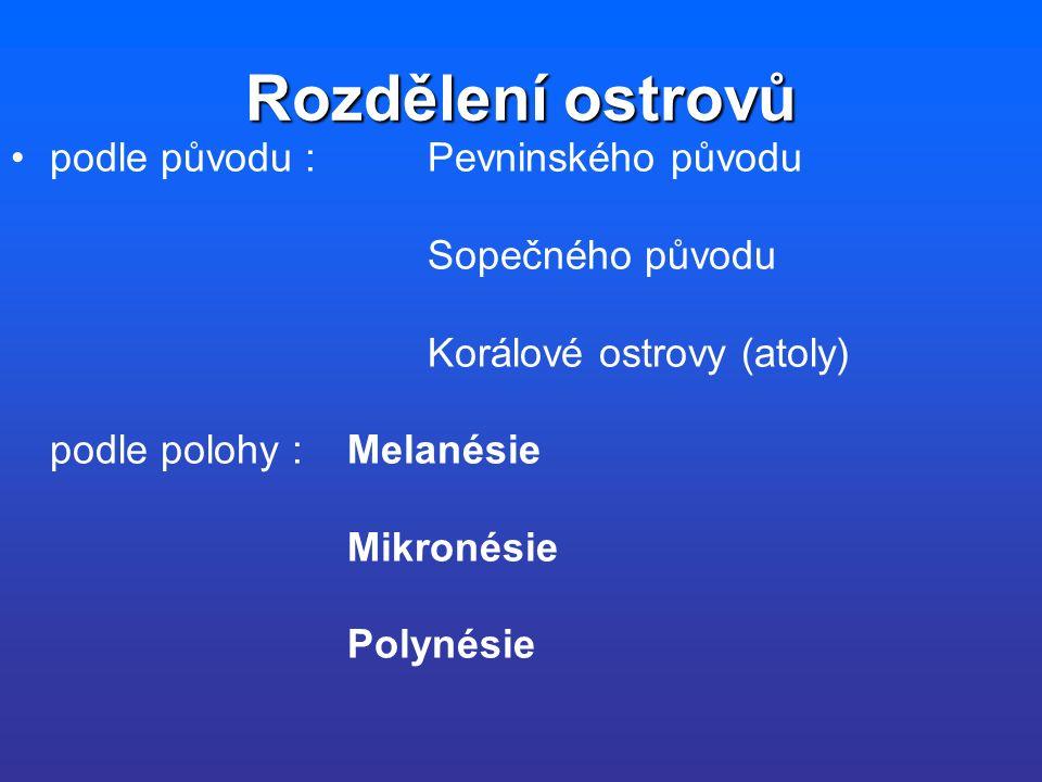Rozdělení ostrovů podle původu : Pevninského původu Sopečného původu Korálové ostrovy (atoly) podle polohy : Melanésie Mikronésie Polynésie