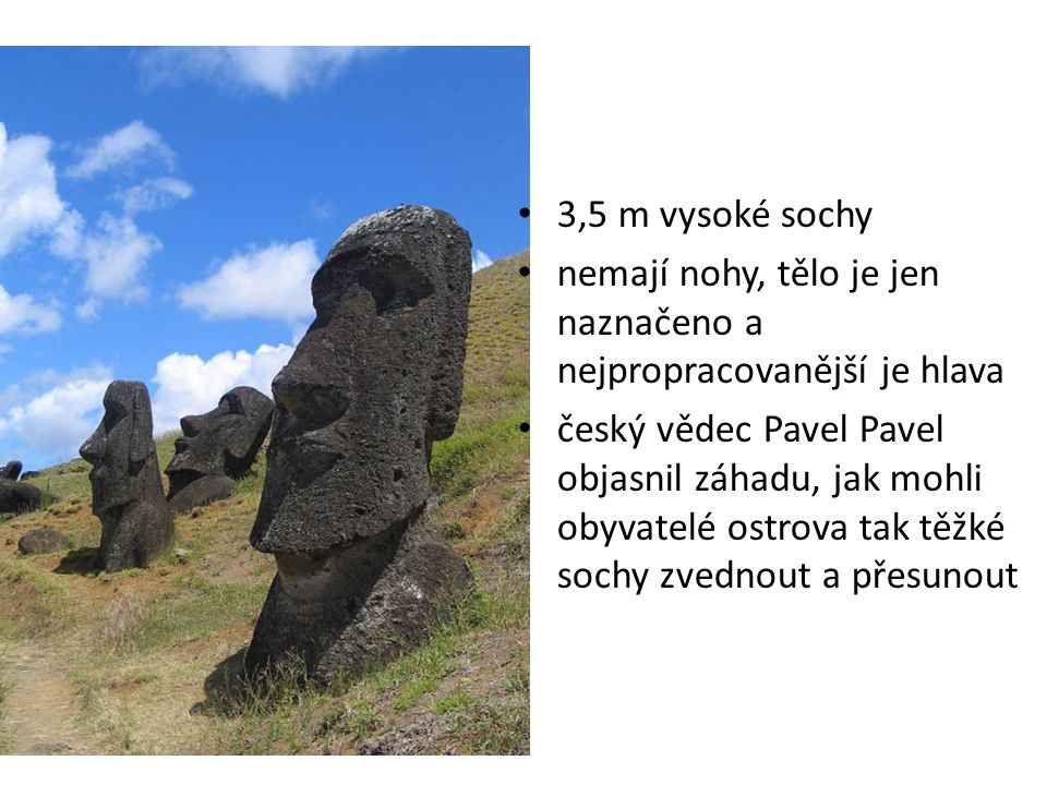 3,5 m vysoké sochy nemají nohy, tělo je jen naznačeno a nejpropracovanější je hlava český vědec Pavel Pavel objasnil záhadu, jak mohli obyvatelé ostrova tak těžké sochy zvednout a přesunout