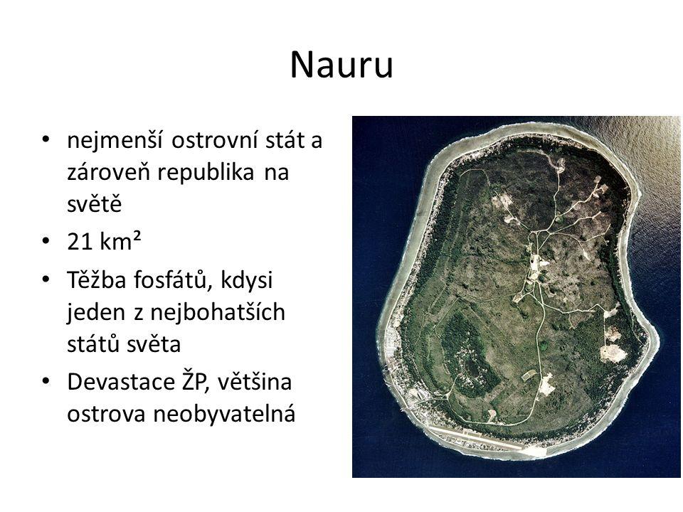 Nauru nejmenší ostrovní stát a zároveň republika na světě 21 km² Těžba fosfátů, kdysi jeden z nejbohatších států světa Devastace ŽP, většina ostrova neobyvatelná