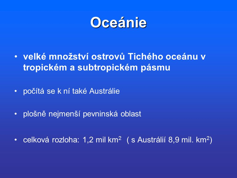 Oceánie velké množství ostrovů Tichého oceánu v tropickém a subtropickém pásmu počítá se k ní také Austrálie plošně nejmenší pevninská oblast celková rozloha: 1,2 mil km 2 ( s Austrálií 8,9 mil.