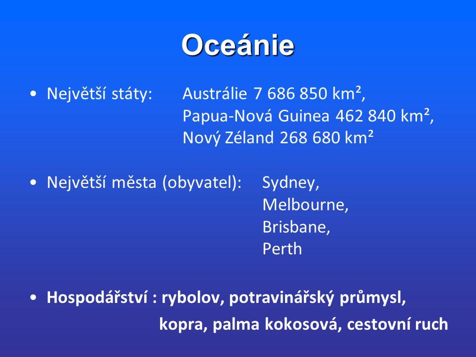 Oceánie Největší státy: Austrálie 7 686 850 km², Papua-Nová Guinea 462 840 km², Nový Zéland 268 680 km² Největší města (obyvatel): Sydney, Melbourne, Brisbane, Perth Hospodářství : rybolov, potravinářský průmysl, kopra, palma kokosová, cestovní ruch