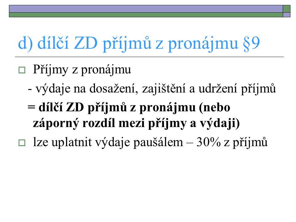 d) dílčí ZD příjmů z pronájmu §9  Příjmy z pronájmu - výdaje na dosažení, zajištění a udržení příjmů = dílčí ZD příjmů z pronájmu (nebo záporný rozdí