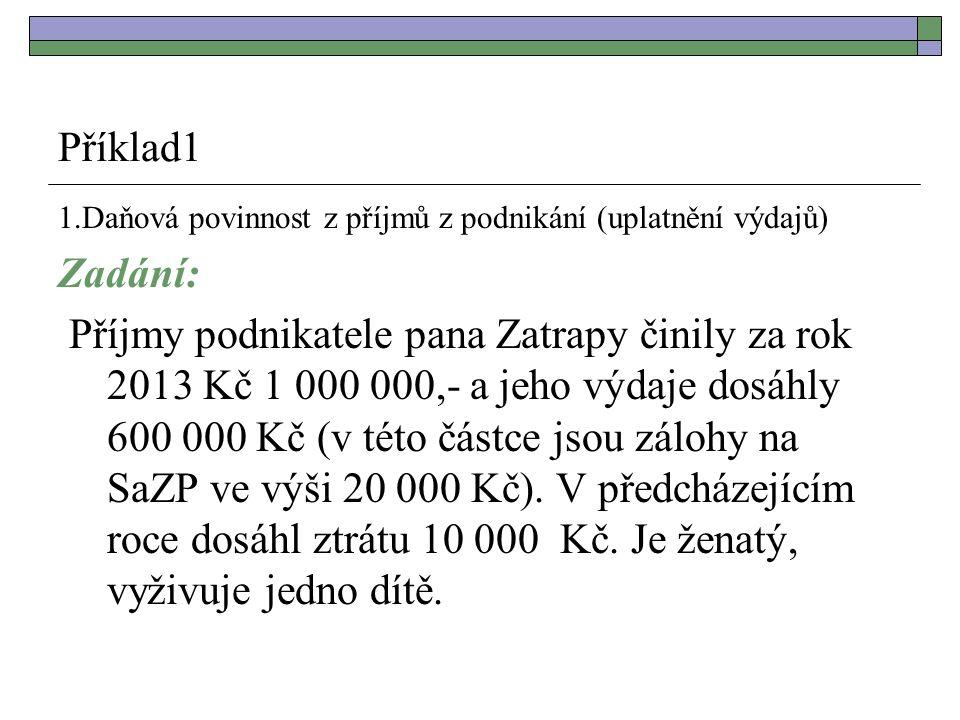 Příklad1 1.Daňová povinnost z příjmů z podnikání (uplatnění výdajů) Zadání: Příjmy podnikatele pana Zatrapy činily za rok 2013 Kč 1 000 000,- a jeho výdaje dosáhly 600 000 Kč (v této částce jsou zálohy na SaZP ve výši 20 000 Kč).