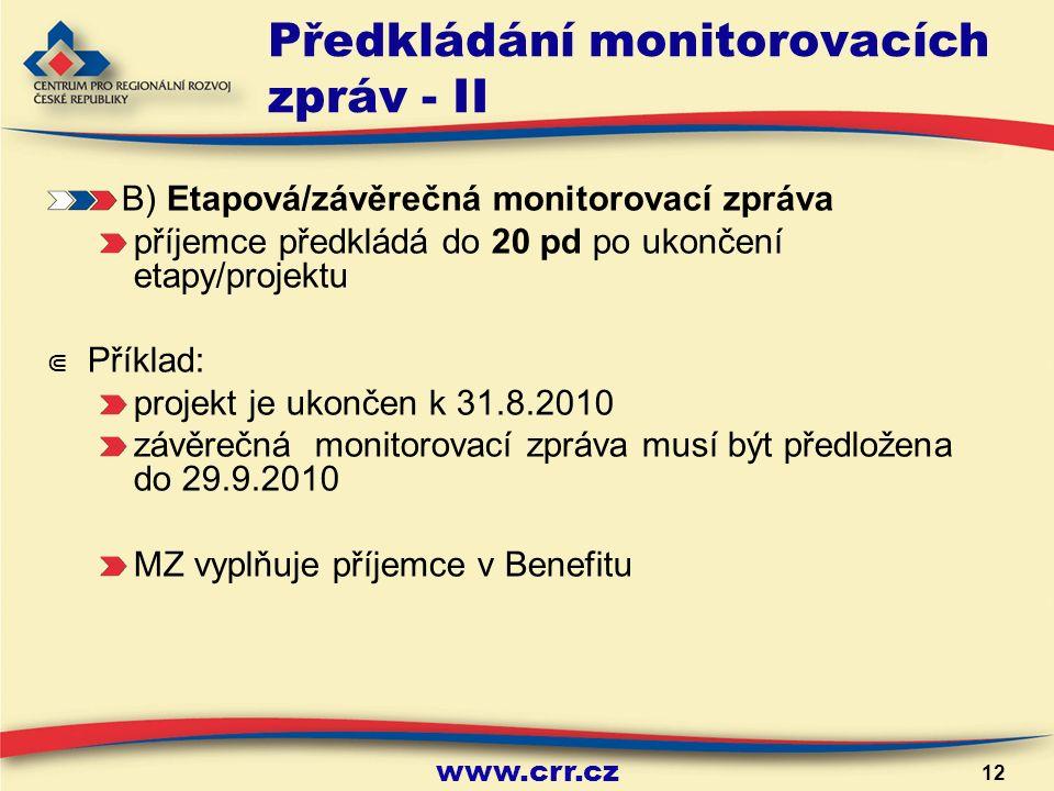 www.crr.cz 12 Předkládání monitorovacích zpráv - II B) Etapová/závěrečná monitorovací zpráva příjemce předkládá do 20 pd po ukončení etapy/projektu ⋐ Příklad: projekt je ukončen k 31.8.2010 závěrečná monitorovací zpráva musí být předložena do 29.9.2010 MZ vyplňuje příjemce v Benefitu