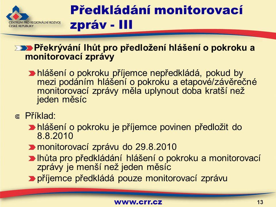 www.crr.cz 13 Předkládání monitorovací zpráv - III Překrývání lhůt pro předložení hlášení o pokroku a monitorovací zprávy hlášení o pokroku příjemce nepředkládá, pokud by mezi podáním hlášení o pokroku a etapové/závěrečné monitorovací zprávy měla uplynout doba kratší než jeden měsíc ⋐ Příklad: hlášení o pokroku je příjemce povinen předložit do 8.8.2010 monitorovací zprávu do 29.8.2010 lhůta pro předkládání hlášení o pokroku a monitorovací zprávy je menší než jeden měsíc příjemce předkládá pouze monitorovací zprávu