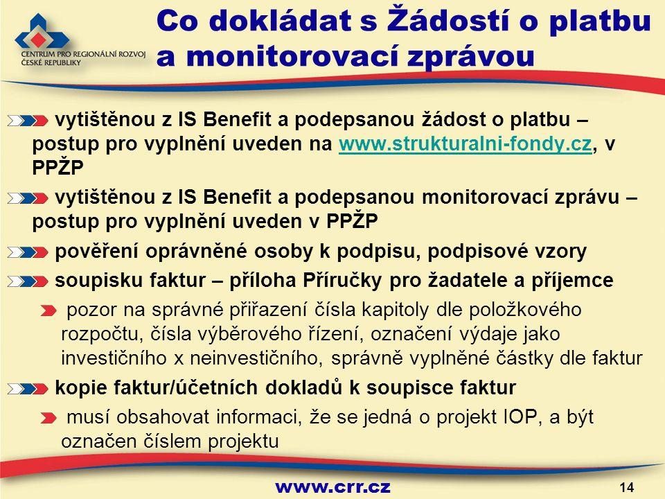 www.crr.cz 14 Co dokládat s Žádostí o platbu a monitorovací zprávou vytištěnou z IS Benefit a podepsanou žádost o platbu – postup pro vyplnění uveden na www.strukturalni-fondy.cz, v PPŽPwww.strukturalni-fondy.cz vytištěnou z IS Benefit a podepsanou monitorovací zprávu – postup pro vyplnění uveden v PPŽP pověření oprávněné osoby k podpisu, podpisové vzory soupisku faktur – příloha Příručky pro žadatele a příjemce pozor na správné přiřazení čísla kapitoly dle položkového rozpočtu, čísla výběrového řízení, označení výdaje jako investičního x neinvestičního, správně vyplněné částky dle faktur kopie faktur/účetních dokladů k soupisce faktur musí obsahovat informaci, že se jedná o projekt IOP, a být označen číslem projektu