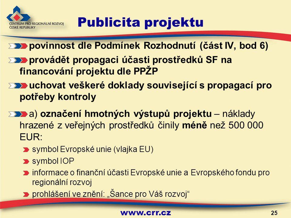 """www.crr.cz 25 Publicita projektu povinnost dle Podmínek Rozhodnutí (část IV, bod 6) provádět propagaci účasti prostředků SF na financování projektu dle PPŽP uchovat veškeré doklady související s propagací pro potřeby kontroly a) označení hmotných výstupů projektu – náklady hrazené z veřejných prostředků činily méně než 500 000 EUR: symbol Evropské unie (vlajka EU) symbol IOP informace o finanční účasti Evropské unie a Evropského fondu pro regionální rozvoj prohlášení ve znění: """"Šance pro Váš rozvoj"""