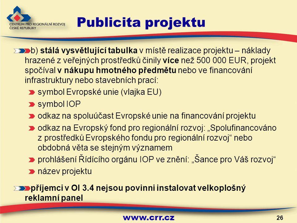 """www.crr.cz 26 Publicita projektu b) stálá vysvětlující tabulka v místě realizace projektu – náklady hrazené z veřejných prostředků činily více než 500 000 EUR, projekt spočíval v nákupu hmotného předmětu nebo ve financování infrastruktury nebo stavebních prací: symbol Evropské unie (vlajka EU) symbol IOP odkaz na spoluúčast Evropské unie na financování projektu odkaz na Evropský fond pro regionální rozvoj: """"Spolufinancováno z prostředků Evropského fondu pro regionální rozvoj nebo obdobná věta se stejným významem prohlášení Řídícího orgánu IOP ve znění: """"Šance pro Váš rozvoj název projektu příjemci v OI 3.4 nejsou povinni instalovat velkoplošný reklamní panel"""