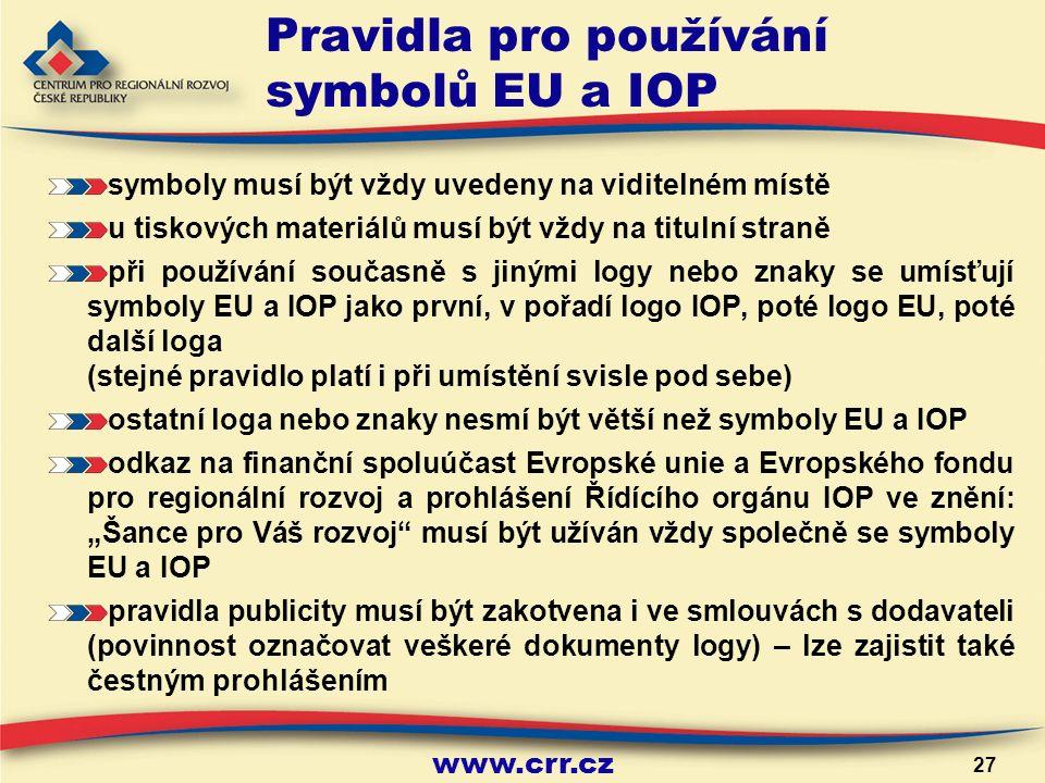 """www.crr.cz 27 Pravidla pro používání symbolů EU a IOP symboly musí být vždy uvedeny na viditelném místě u tiskových materiálů musí být vždy na titulní straně při používání současně s jinými logy nebo znaky se umísťují symboly EU a IOP jako první, v pořadí logo IOP, poté logo EU, poté další loga (stejné pravidlo platí i při umístění svisle pod sebe) ostatní loga nebo znaky nesmí být větší než symboly EU a IOP odkaz na finanční spoluúčast Evropské unie a Evropského fondu pro regionální rozvoj a prohlášení Řídícího orgánu IOP ve znění: """"Šance pro Váš rozvoj musí být užíván vždy společně se symboly EU a IOP pravidla publicity musí být zakotvena i ve smlouvách s dodavateli (povinnost označovat veškeré dokumenty logy) – lze zajistit také čestným prohlášením"""