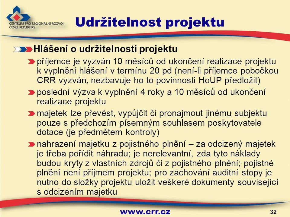 www.crr.cz 32 Udržitelnost projektu Hlášení o udržitelnosti projektu příjemce je vyzván 10 měsíců od ukončení realizace projektu k vyplnění hlášení v termínu 20 pd (není-li příjemce pobočkou CRR vyzván, nezbavuje ho to povinnosti HoUP předložit) poslední výzva k vyplnění 4 roky a 10 měsíců od ukončení realizace projektu majetek lze převést, vypůjčit či pronajmout jinému subjektu pouze s předchozím písemným souhlasem poskytovatele dotace (je předmětem kontroly) nahrazení majetku z pojistného plnění – za odcizený majetek je třeba pořídit náhradu; je nerelevantní, zda tyto náklady budou kryty z vlastních zdrojů či z pojistného plnění; pojistné plnění není příjmem projektu; pro zachování auditní stopy je nutno do složky projektu uložit veškeré dokumenty související s odcizením majetku