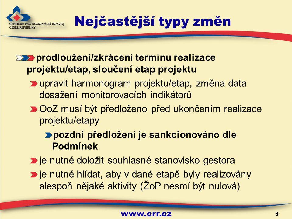 www.crr.cz 6 Nejčastější typy změn prodloužení/zkrácení termínu realizace projektu/etap, sloučení etap projektu upravit harmonogram projektu/etap, změna data dosažení monitorovacích indikátorů OoZ musí být předloženo před ukončením realizace projektu/etapy pozdní předložení je sankcionováno dle Podmínek je nutné doložit souhlasné stanovisko gestora je nutné hlídat, aby v dané etapě byly realizovány alespoň nějaké aktivity (ŽoP nesmí být nulová)