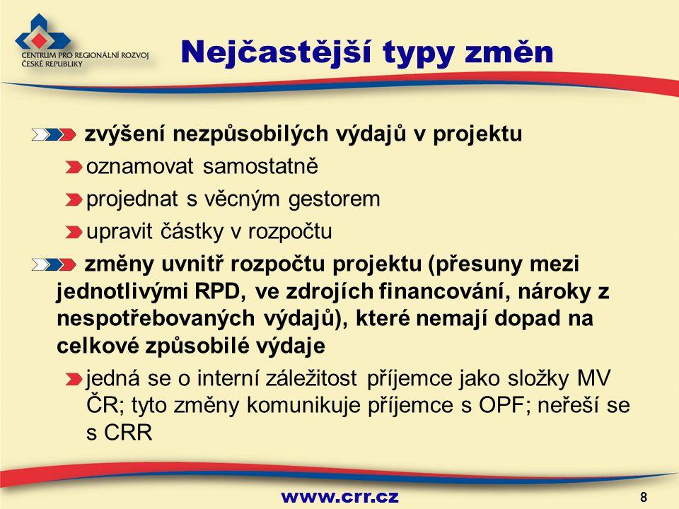www.crr.cz 8 Nejčastější typy změn zvýšení nezpůsobilých výdajů v projektu oznamovat samostatně projednat s věcným gestorem upravit částky v rozpočtu změny uvnitř rozpočtu projektu (přesuny mezi jednotlivými RPD, ve zdrojích financování, nároky z nespotřebovaných výdajů), které nemají dopad na celkové způsobilé výdaje jedná se o interní záležitost příjemce jako složky MV ČR; tyto změny komunikuje příjemce s OPF; neřeší se s CRR