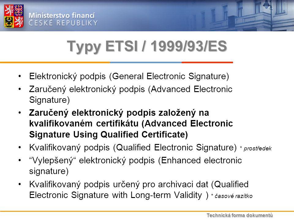 Technická forma dokumentů Typy ETSI / 1999/93/ES Elektronický podpis (General Electronic Signature) Zaručený elektronický podpis (Advanced Electronic Signature) Zaručený elektronický podpis založený na kvalifikovaném certifikátu (Advanced Electronic Signature Using Qualified Certificate) Kvalifikovaný podpis (Qualified Electronic Signature) * prostředek Vylepšený elektronický podpis (Enhanced electronic signature) Kvalifikovaný podpis určený pro archivaci dat (Qualified Electronic Signature with Long-term Validity ) * časové razítko
