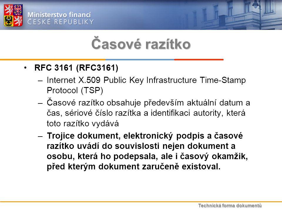 Technická forma dokumentů Časové razítko RFC 3161 (RFC3161) –Internet X.509 Public Key Infrastructure Time-Stamp Protocol (TSP) –Časové razítko obsahuje především aktuální datum a čas, sériové číslo razítka a identifikaci autority, která toto razítko vydává –Trojice dokument, elektronický podpis a časové razítko uvádí do souvislosti nejen dokument a osobu, která ho podepsala, ale i časový okamžik, před kterým dokument zaručeně existoval.