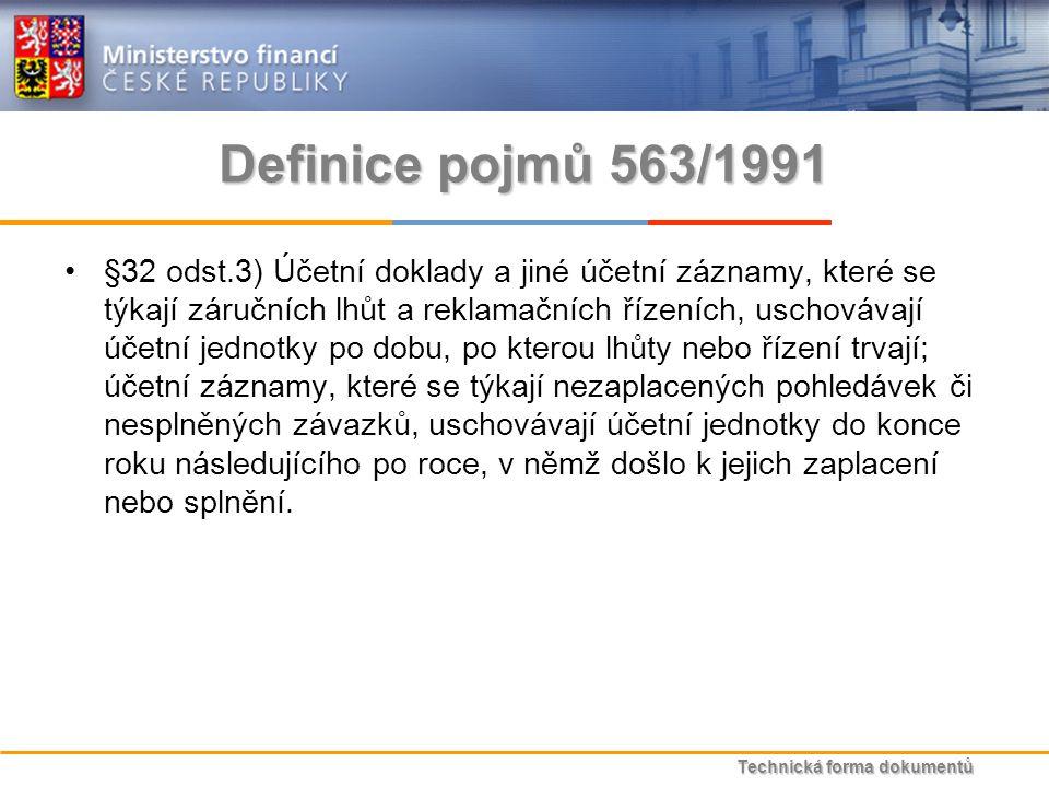 Technická forma dokumentů Definice pojmů 563/1991 §32 odst.3) Účetní doklady a jiné účetní záznamy, které se týkají záručních lhůt a reklamačních řízeních, uschovávají účetní jednotky po dobu, po kterou lhůty nebo řízení trvají; účetní záznamy, které se týkají nezaplacených pohledávek či nesplněných závazků, uschovávají účetní jednotky do konce roku následujícího po roce, v němž došlo k jejich zaplacení nebo splnění.
