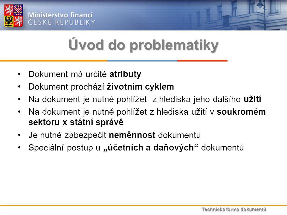 """Technická forma dokumentů Úvod do problematiky Dokument má určité atributy Dokument prochází životním cyklem Na dokument je nutné pohlížet z hlediska jeho dalšího užití Na dokument je nutné pohlížet z hlediska užití v soukromém sektoru x státní správě Je nutné zabezpečit neměnnost dokumentu Speciální postup u """"účetních a daňových dokumentů"""