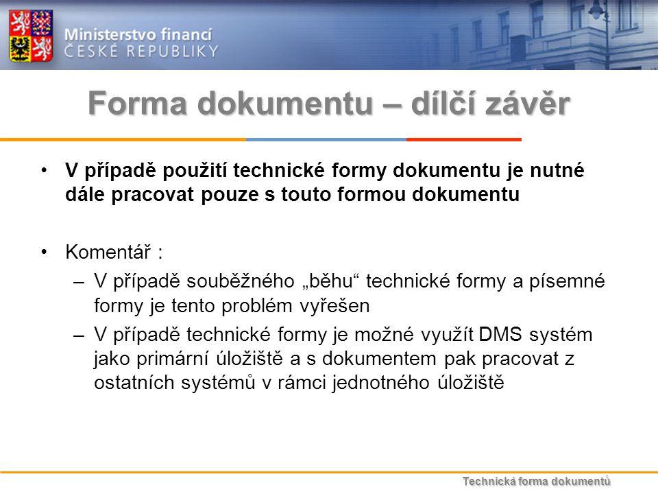 """Technická forma dokumentů Forma dokumentu – dílčí závěr V případě použití technické formy dokumentu je nutné dále pracovat pouze s touto formou dokumentu Komentář : –V případě souběžného """"běhu technické formy a písemné formy je tento problém vyřešen –V případě technické formy je možné využít DMS systém jako primární úložiště a s dokumentem pak pracovat z ostatních systémů v rámci jednotného úložiště"""