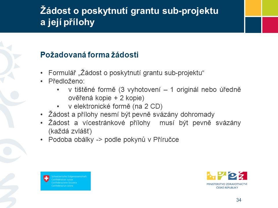 """34 Žádost o poskytnutí grantu sub-projektu a její přílohy Požadovaná forma žádosti Formulář """"Žádost o poskytnutí grantu sub-projektu Předloženo: v tištěné formě (3 vyhotovení – 1 originál nebo úředně ověřená kopie + 2 kopie) v elektronické formě (na 2 CD) Žádost a přílohy nesmí být pevně svázány dohromady Žádost a vícestránkové přílohy musí být pevně svázány (každá zvlášť) Podoba obálky -> podle pokynů v Příručce"""