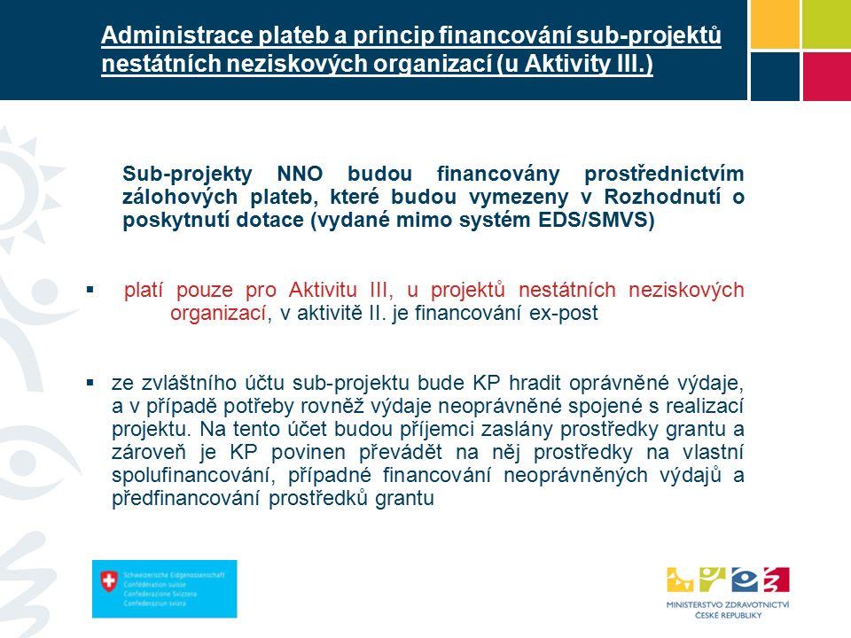 Administrace plateb a princip financování sub-projektů nestátních neziskových organizací (u Aktivity III.) Sub-projekty NNO budou financovány prostřednictvím zálohových plateb, které budou vymezeny v Rozhodnutí o poskytnutí dotace (vydané mimo systém EDS/SMVS)  platí pouze pro Aktivitu III, u projektů nestátních neziskových organizací, v aktivitě II.