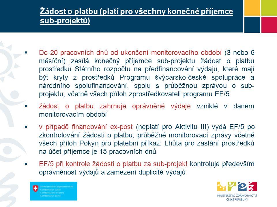 Žádost o platbu (platí pro všechny konečné příjemce sub-projektů)  Do 20 pracovních dnů od ukončení monitorovacího období (3 nebo 6 měsíční) zasílá konečný příjemce sub-projektu žádost o platbu prostředků Státního rozpočtu na předfinancování výdajů, které mají být kryty z prostředků Programu švýcarsko-české spolupráce a národního spolufinancování, spolu s průběžnou zprávou o sub- projektu, včetně všech příloh zprostředkovateli programu EF/5.