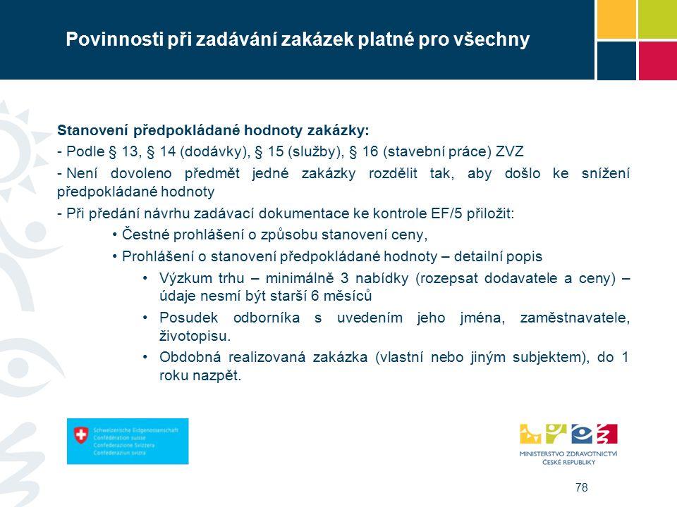 78 Povinnosti při zadávání zakázek platné pro všechny Stanovení předpokládané hodnoty zakázky: - Podle § 13, § 14 (dodávky), § 15 (služby), § 16 (stavební práce) ZVZ - Není dovoleno předmět jedné zakázky rozdělit tak, aby došlo ke snížení předpokládané hodnoty - Při předání návrhu zadávací dokumentace ke kontrole EF/5 přiložit: Čestné prohlášení o způsobu stanovení ceny, Prohlášení o stanovení předpokládané hodnoty – detailní popis Výzkum trhu – minimálně 3 nabídky (rozepsat dodavatele a ceny) – údaje nesmí být starší 6 měsíců Posudek odborníka s uvedením jeho jména, zaměstnavatele, životopisu.