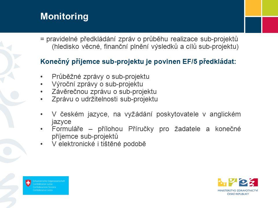 Monitoring = pravidelné předkládání zpráv o průběhu realizace sub-projektů (hledisko věcné, finanční plnění výsledků a cílů sub-projektu) Konečný příjemce sub-projektu je povinen EF/5 předkládat: Průběžné zprávy o sub-projektu Výroční zprávy o sub-projektu Závěrečnou zprávu o sub-projektu Zprávu o udržitelnosti sub-projektu V českém jazyce, na vyžádání poskytovatele v anglickém jazyce Formuláře – přílohou Příručky pro žadatele a konečné příjemce sub-projektů V elektronické i tištěné podobě
