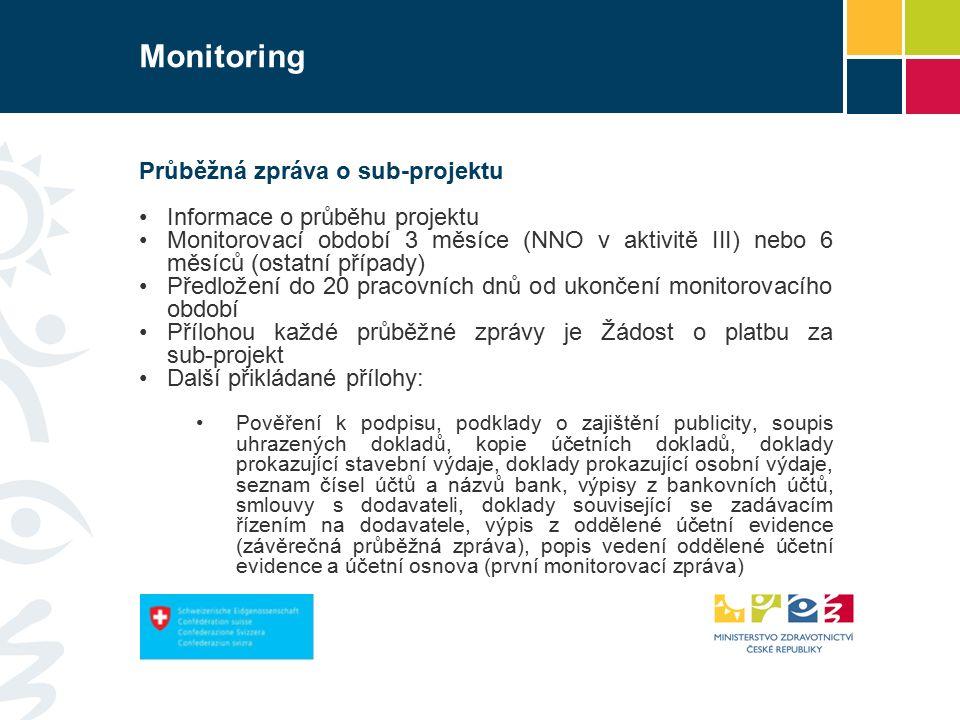 Monitoring Průběžná zpráva o sub-projektu Informace o průběhu projektu Monitorovací období 3 měsíce (NNO v aktivitě III) nebo 6 měsíců (ostatní případy) Předložení do 20 pracovních dnů od ukončení monitorovacího období Přílohou každé průběžné zprávy je Žádost o platbu za sub-projekt Další přikládané přílohy: Pověření k podpisu, podklady o zajištění publicity, soupis uhrazených dokladů, kopie účetních dokladů, doklady prokazující stavební výdaje, doklady prokazující osobní výdaje, seznam čísel účtů a názvů bank, výpisy z bankovních účtů, smlouvy s dodavateli, doklady související se zadávacím řízením na dodavatele, výpis z oddělené účetní evidence (závěrečná průběžná zpráva), popis vedení oddělené účetní evidence a účetní osnova (první monitorovací zpráva)
