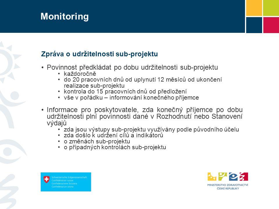 Monitoring Zpráva o udržitelnosti sub-projektu Povinnost předkládat po dobu udržitelnosti sub-projektu každoročně do 20 pracovních dnů od uplynutí 12 měsíců od ukončení realizace sub-projektu kontrola do 15 pracovních dnů od předložení vše v pořádku – informování konečného příjemce Informace pro poskytovatele, zda konečný příjemce po dobu udržitelnosti plní povinnosti dané v Rozhodnutí nebo Stanovení výdajů zda jsou výstupy sub-projektu využívány podle původního účelu zda došlo k udržení cílů a indikátorů o změnách sub-projektu o případných kontrolách sub-projektu