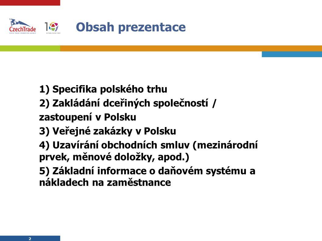 2 2 1) Specifika polského trhu 2) Zakládání dceřiných společností / zastoupení v Polsku 3) Veřejné zakázky v Polsku 4) Uzavírání obchodních smluv (mezinárodní prvek, měnové doložky, apod.) 5) Základní informace o daňovém systému a nákladech na zaměstnance Obsah prezentace