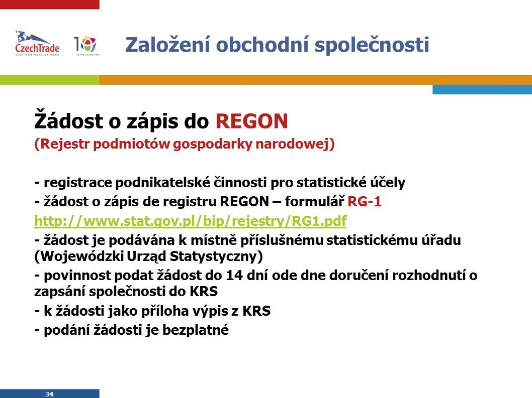 34 Založení obchodní společnosti Žádost o zápis do REGON (Rejestr podmiotów gospodarky narodowej) - registrace podnikatelské činnosti pro statistické účely - žádost o zápis de registru REGON – formulář RG-1 http://www.stat.gov.pl/bip/rejestry/RG1.pdf - žádost je podávána k místně příslušnému statistickému úřadu (Wojewódzki Urząd Statystyczny) - povinnost podat žádost do 14 dní ode dne doručení rozhodnutí o zapsání společnosti do KRS - k žádosti jako příloha výpis z KRS - podání žádosti je bezplatné