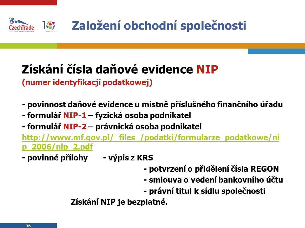 36 Založení obchodní společnosti Získání čísla daňové evidence NIP (numer identyfikacji podatkowej) - povinnost daňové evidence u místně příslušného finančního úřadu - formulář NIP-1 – fyzická osoba podnikatel - formulář NIP-2 – právnická osoba podnikatel http://www.mf.gov.pl/_files_/podatki/formularze_podatkowe/ni p_2006/nip_2.pdf - povinné přílohy- výpis z KRS - potvrzení o přidělení čísla REGON - smlouva o vedení bankovního účtu - právní titul k sídlu společnosti Získání NIP je bezplatné.