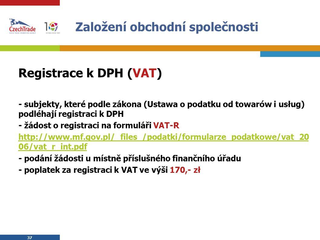 37 Založení obchodní společnosti Registrace k DPH (VAT) - subjekty, které podle zákona (Ustawa o podatku od towarów i usług) podléhají registraci k DPH - žádost o registraci na formuláři VAT-R http://www.mf.gov.pl/_files_/podatki/formularze_podatkowe/vat_20 06/vat_r_int.pdf - podání žádosti u místně příslušného finančního úřadu - poplatek za registraci k VAT ve výši 170,- zł