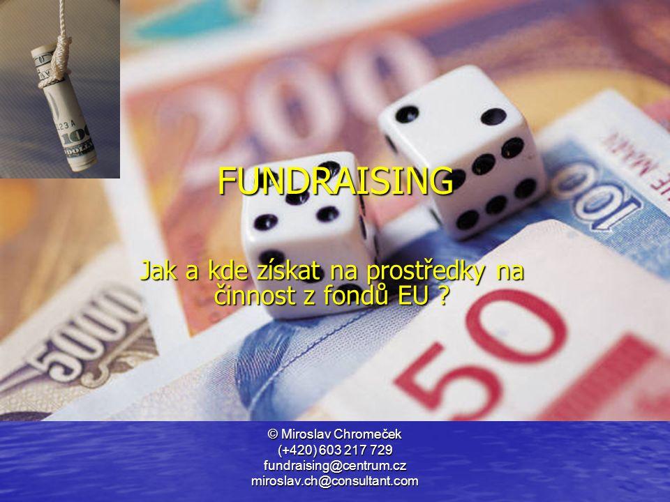 © Miroslav Chromeček (+420) 603 217 729 fundraising@centrum.cz miroslav.ch@consultant.com Jak a kde získat na prostředky na činnost z fondů EU ? FUNDR