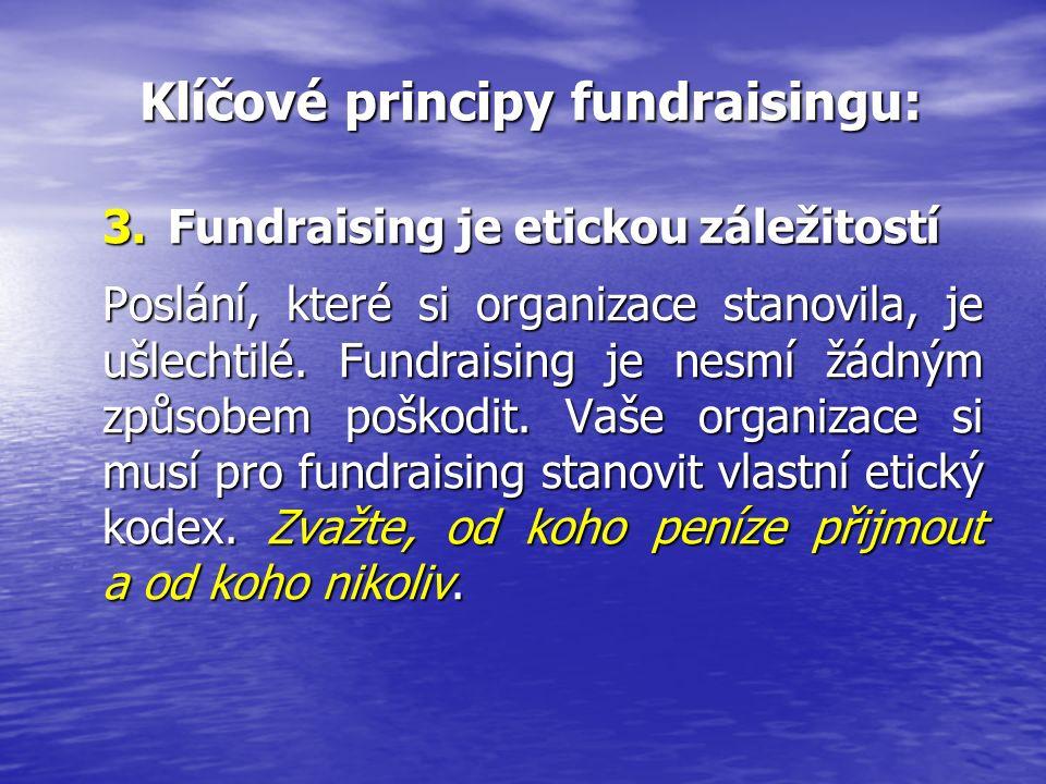 Klíčové principy fundraisingu: Klíčové principy fundraisingu: 3.Fundraising je etickou záležitostí Poslání, které si organizace stanovila, je ušlechtilé.