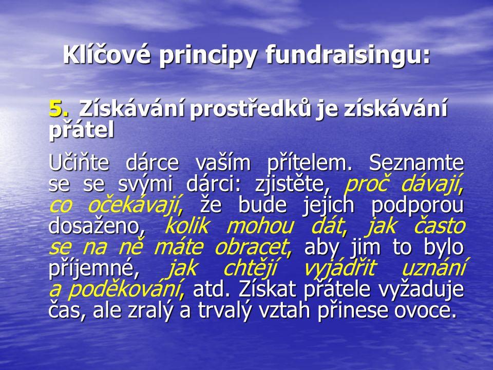 Klíčové principy fundraisingu: 5.Získávání prostředků je získávání přátel Učiňte dárce vaším přítelem. Seznamte se se svými dárci: zjistěte,,, že bude