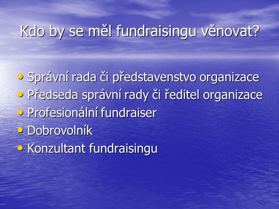 Kdo by se měl fundraisingu věnovat? Správní rada či představenstvo organizace Správní rada či představenstvo organizace Předseda správní rady či ředit