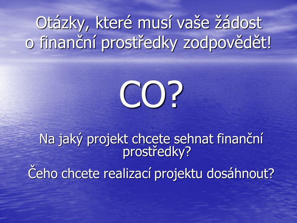 Otázky, které musí vaše žádost o finanční prostředky zodpovědět! CO? Na jaký projekt chcete sehnat finanční prostředky? Čeho chcete realizací projektu