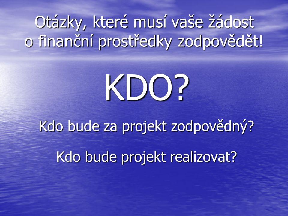 Otázky, které musí vaše žádost o finanční prostředky zodpovědět! KDO? Kdo bude za projekt zodpovědný? Kdo bude projekt realizovat?