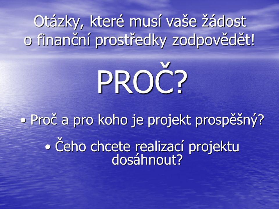 Otázky, které musí vaše žádost o finanční prostředky zodpovědět! PROČ? Proč a pro koho je projekt prospěšný?Proč a pro koho je projekt prospěšný? Čeho