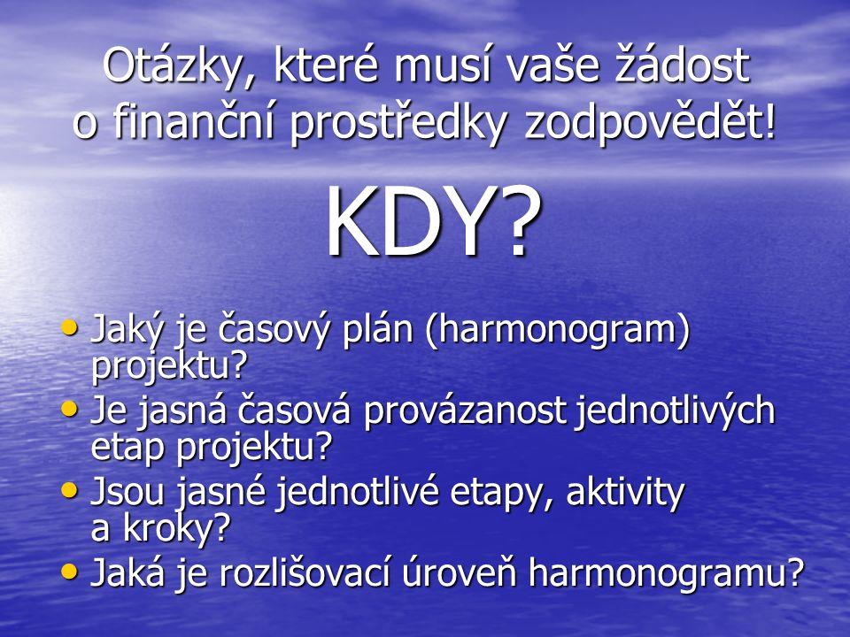 Otázky, které musí vaše žádost o finanční prostředky zodpovědět! KDY? Jaký je časový plán (harmonogram) projektu? Jaký je časový plán (harmonogram) pr