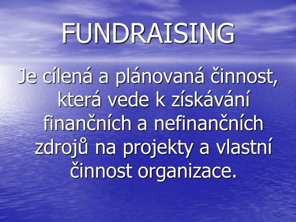 FUNDRAISING Je cílená a plánovaná činnost, která vede k získávání finančních a nefinančních zdrojů na projekty a vlastní činnost organizace.